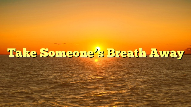 Take Someone's Breath Away