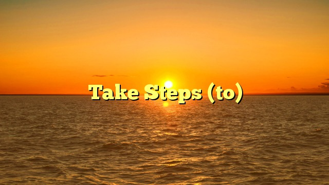 Take Steps (to)