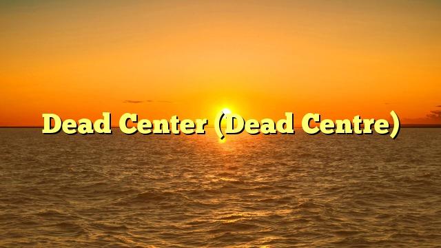 Dead Center (Dead Centre)