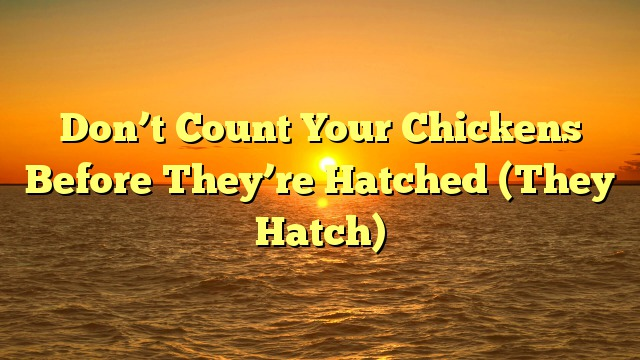 Don't Count Your Chickens Before They're Hatched (They Hatch)