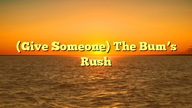 (Give Someone) The Bum's Rush