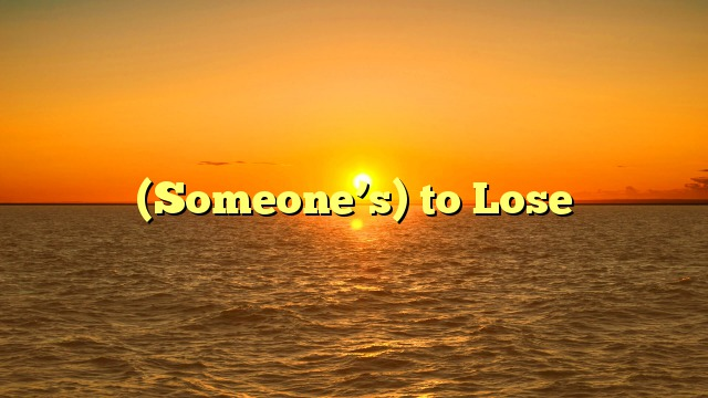 (Someone's) to Lose