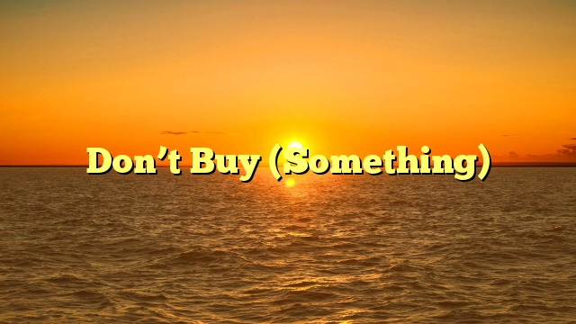 Don't Buy (Something)