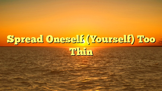 Spread Oneself (Yourself) Too Thin